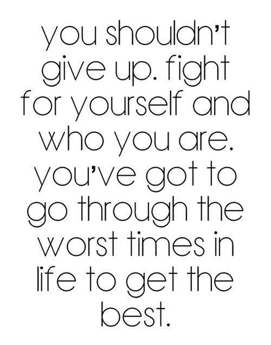 You shouldn't give up. Fight for yourself and who you are. You've got to go through the worst times in life to get the best.