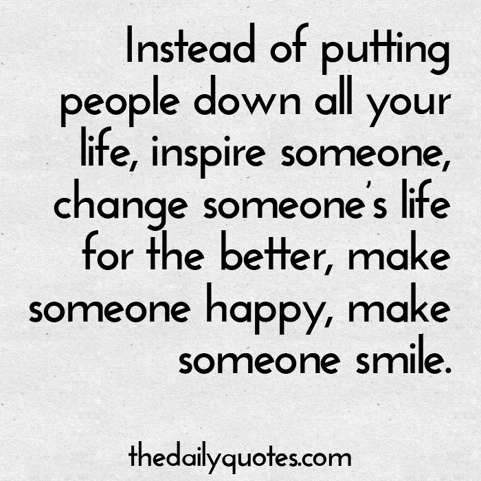 Instead of putting people down all your life, inspire someone, change someone's life for the better, make someone happy, make someone smile.