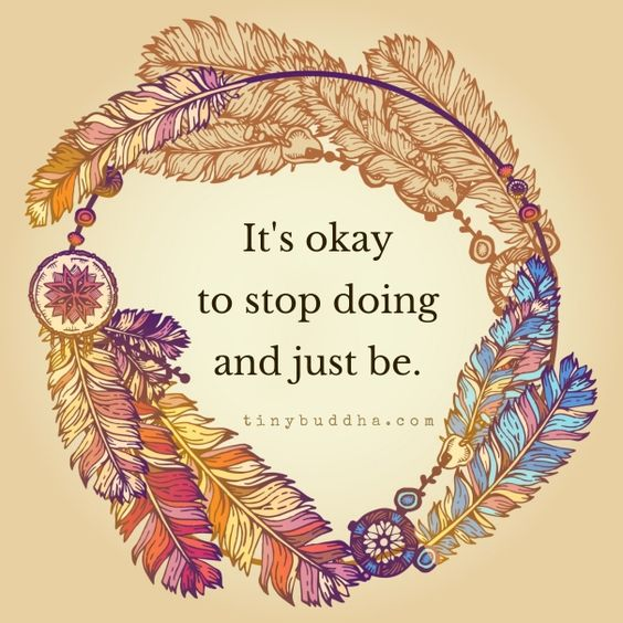 It's okay to stop doing and just be.
