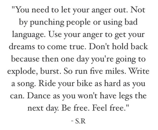 You need to let your anger out. Not by punching people or using bad language. Use your anger to get your dreams to come true. Don't hold back because then one day you're going to explode, burst. So run five miles. Write a song. Ride your bike as hard as you can. Dance as you won't have legs the next day. Be free. Feel free.