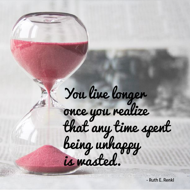 You live longer once you realize that any time spent being unhappy is wasted. – Ruth E. Renkel