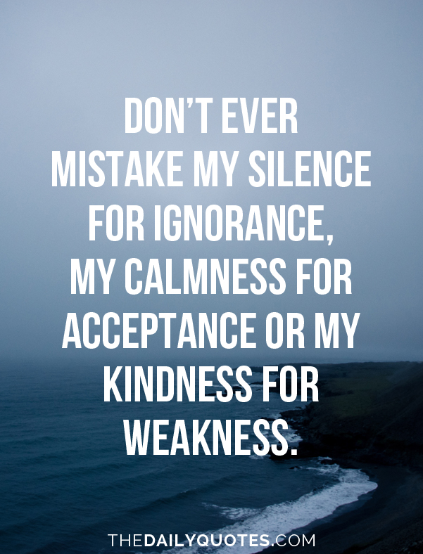 Don't ever mistake my silence for ignorance, my calmness for acceptance or my kindness for weakness.