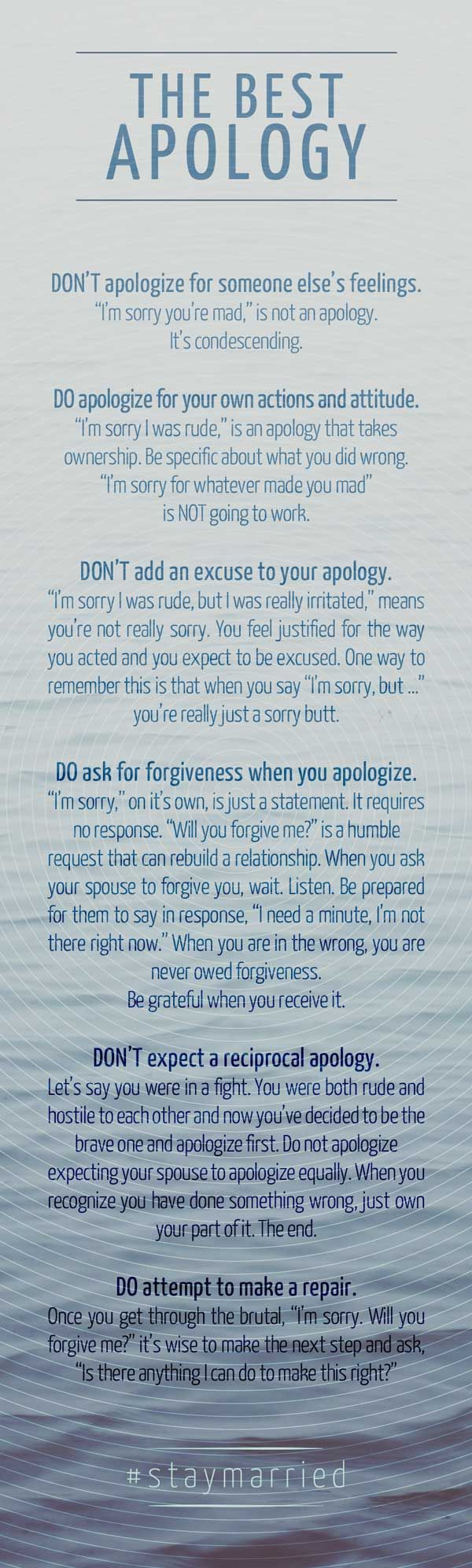 "THE BEST APOLOGY DON'T apologize for someone else's feelings. ""I'm sorry you're mad,"" is not an apology. It's condescending. DO apologize for your own actions and attitude. ""I'm sorry I was rude,"" is an apology that tapes ownership. Be specific about what you did wrong. ""I'm sorry for whatever made you mad"" is NOT going to work. DON'T add an excuse to your apology. ""I'm sorry I was rude, but I was really irritated,"" means you're not really sorry. You feel justified for the way you acted and you expect to be excused. One way to remember this is that when you say ""I'm sorry, but …"" you're really just a sorry butt. DO ask for forgiveness when you apologize. ""I'm sorry,"" on it's own, is just a statement. It requires no response. ""Will you forgive me?"" is a humble request that can rebuild a relationship. When you ask your spouse to forgive you, wait. Listen. Be prepared for them to say in response, ""I need a minute, I'm not there right now."" When you are in the wrong, you are never owed forgiveness. Be grateful when you receive it. DON'T expect a reciprocal apology. Let's say you were in a fight. You were both rude and hostile to each other and now you've decided to be the brave one and apologize first. Do not apologize expecting your spouse to apologize equally. When you recognize you have done something wrong, just own your part of it. The end. DO attempt to make a repair. Once you get through the brutal, ""I'm sorry. Will you forgive me?"" it's wise to make the next step and ash, ""Is there anything I can do to make this right?"""