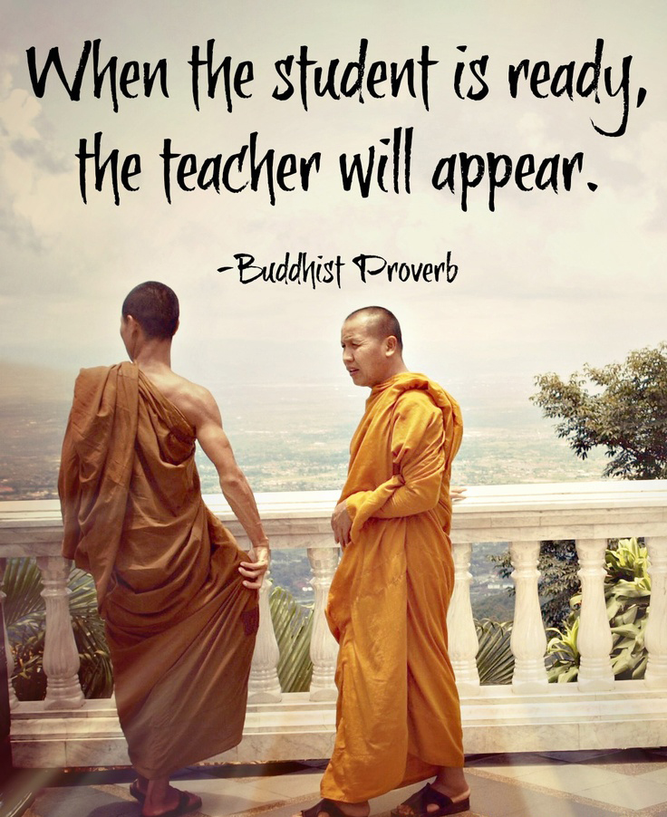 When the student is ready, the teacher will appear. - Buddhist Proverb