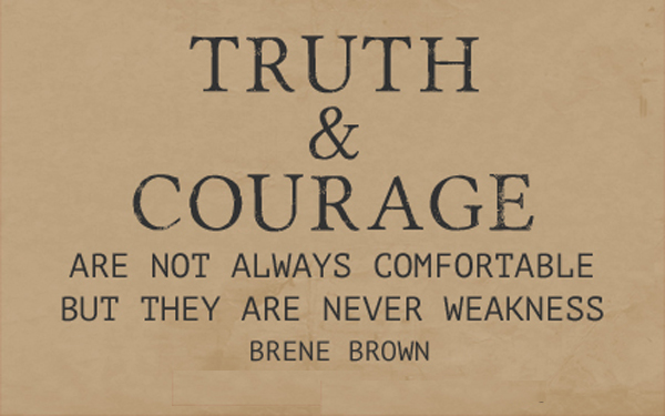 Truth & courage are not always comfortable, but they are never weakness. - Brene Brown