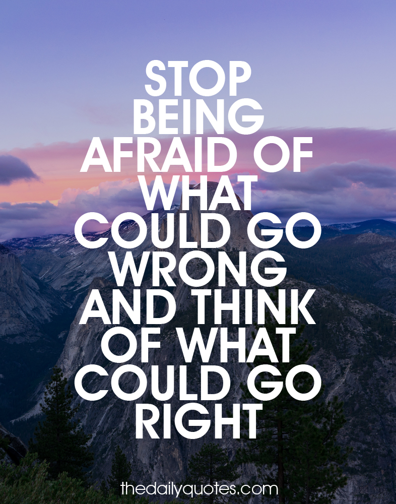 Stop being afraid of what could go wrong and think of what could go right.
