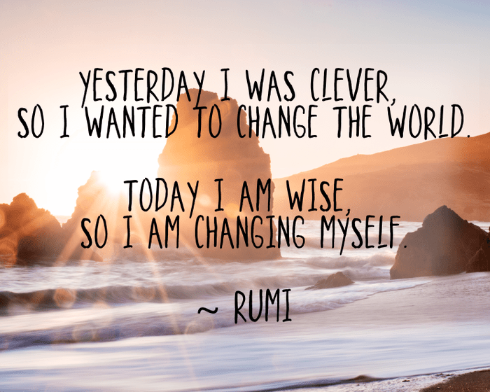 Yesterday I was clever, so I wanted to change the world. Today I am wise, so I am changing myself. - Rumi