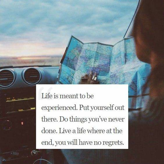 Life is meant to be experienced. Put yourself out there. Do things you've never done. Live a life where at the end, you will have no regrets.