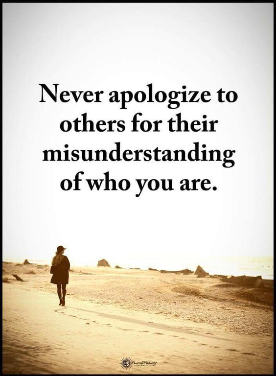 Never apologize to others for their misunderstanding of who you are.