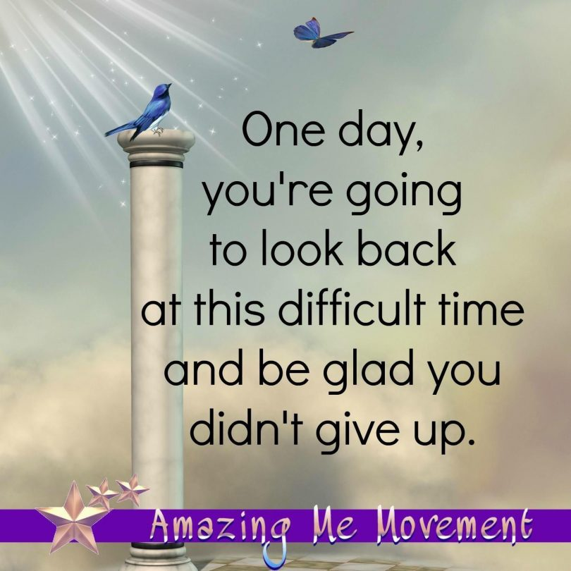 One day, you're going to look back at this difficult time and be glad you didn't give up.