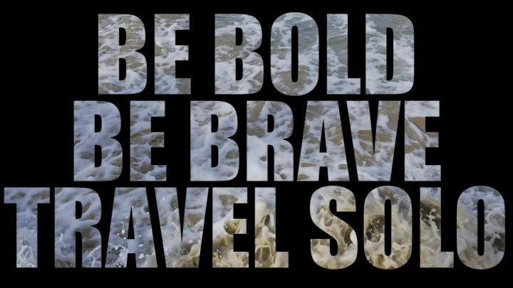 Be Brave, Be Bold, Travel Solo – VIDEOS
