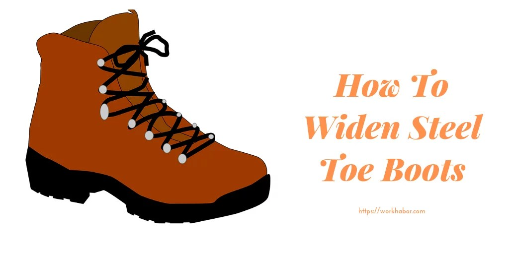Expert Tips On How To Widen Steel Toe Boots