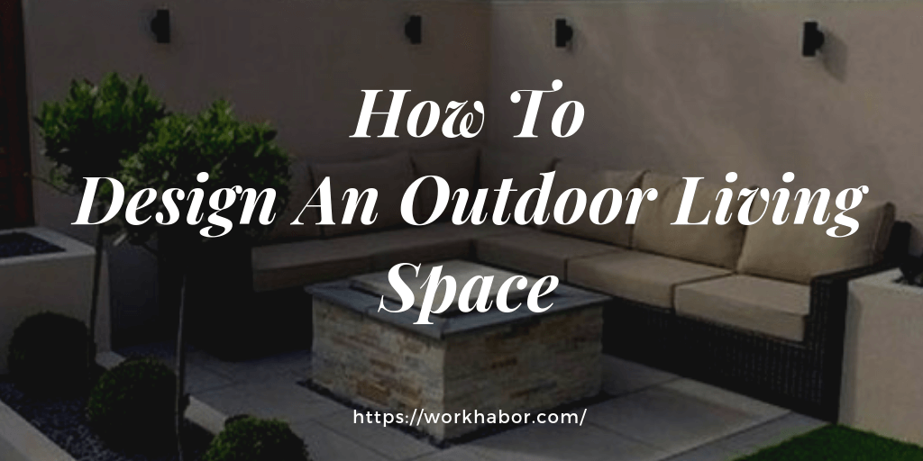 How To Design An Outdoor Living Space You Will Be Proud Of