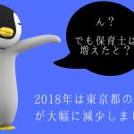 2018年は東京都の待機児童が大幅に減少しました!つまり保育士は…