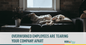 Overworked Employees Are Tearing Your Company Apart
