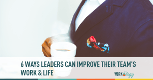 6 Ways to Leaders Can Improve Employees' Quality of Work and Life