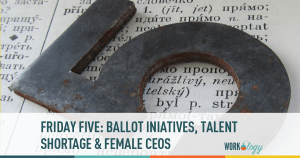 Friday Five: Ballot Initiatives, Talent Shortage and Bad Press for Female CEOs