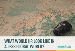 What Would HR Look Like In a Less Global World?