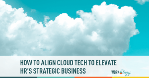 How to Align Cloud Tech to Elevate HR's Strategic Business
