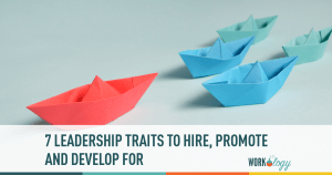 7 Leadership Traits You Should Be Hiring, Promoting For & Developing Today