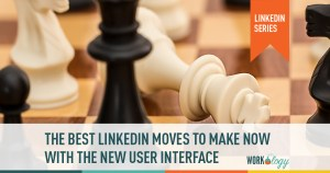 The Best LinkedIn Moves to Make Now with the New User Interface