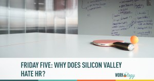 Friday Five: Why Does Silicon Valley Hate HR?