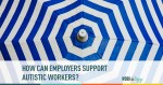 How Can Employers Support Autistic Workers?