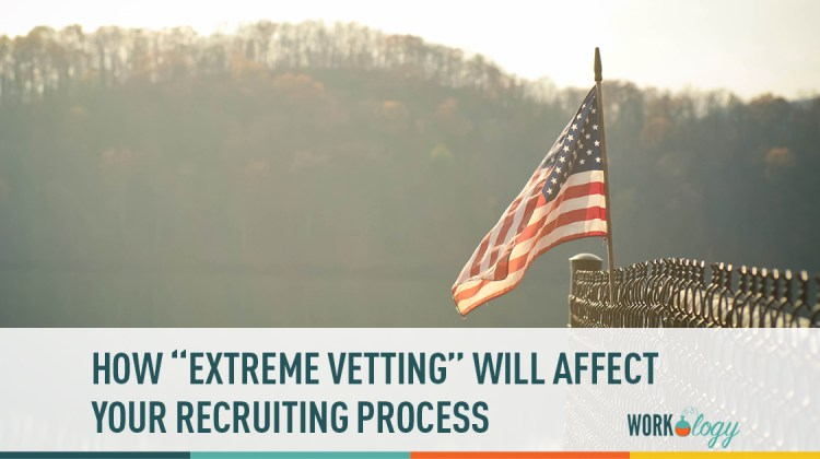 extreme vetting, recruiting, hiring foreign workers