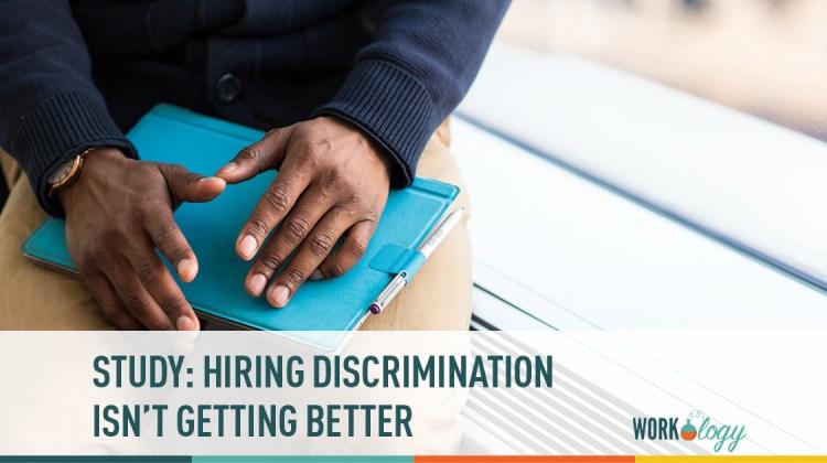 hiring discrimination isn't getting better