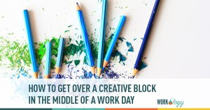 how to get over a creative block in the middle of a work day