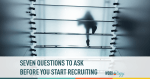 Seven Questions to Ask Before You Start Recruiting