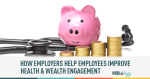 How Employers Can Help Employees Improve Health and Wealth Engagement