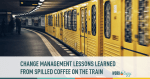 Change Management Lessons From Spilled Coffee on the Train