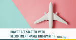 How To Get Started with Recruitment Marketing (Part 1)