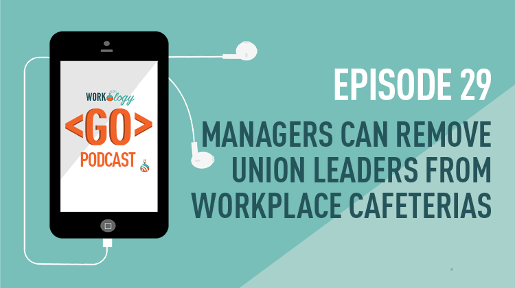 Ep 29 – Managers Can Remove Union Leaders From Workplace Cafeterias