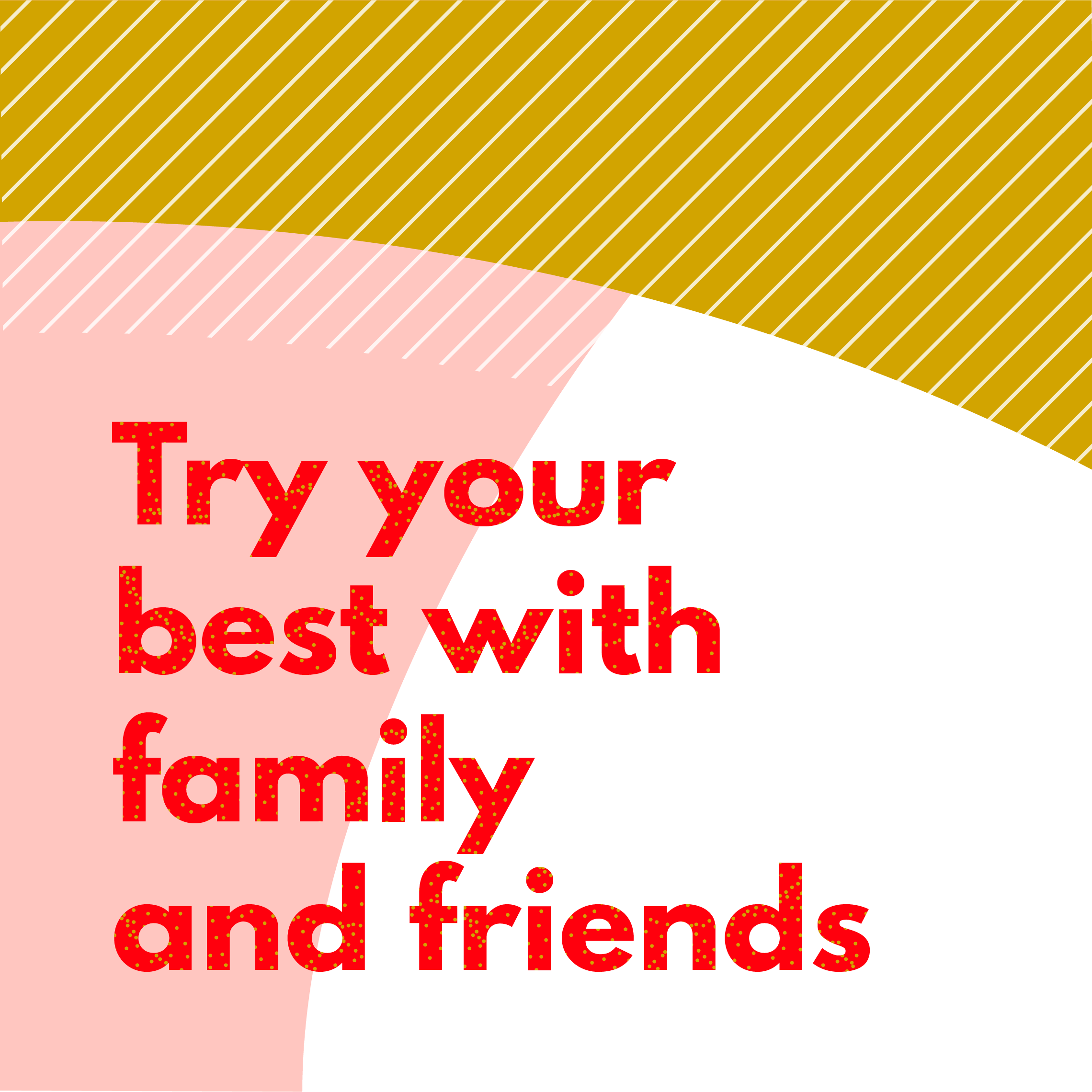 Try your best with friends and family