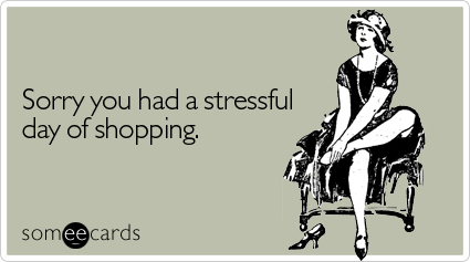 someecards.com - Sorry you had a stressful day of shopping