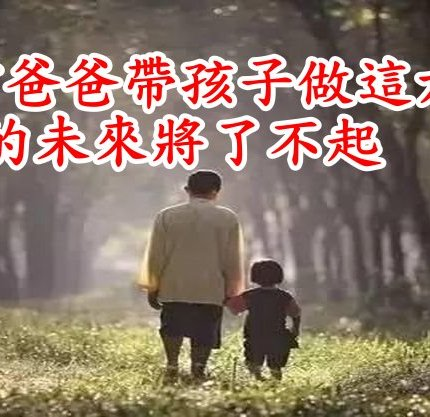 6歲前爸爸帶孩子做這六件事,孩子的未來將了不起