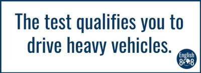 The test qualifies you to drive heavy vehicles