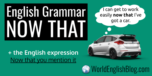 English Grammar - NOW THAT I can get to work easily now that I've got a car.