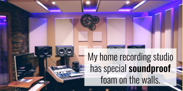 My home recording studio has special soundproof foam on the walls.