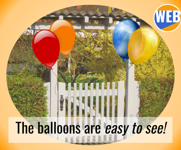 I'll tie some colorful balloons to my patio gate so you can't miss it!