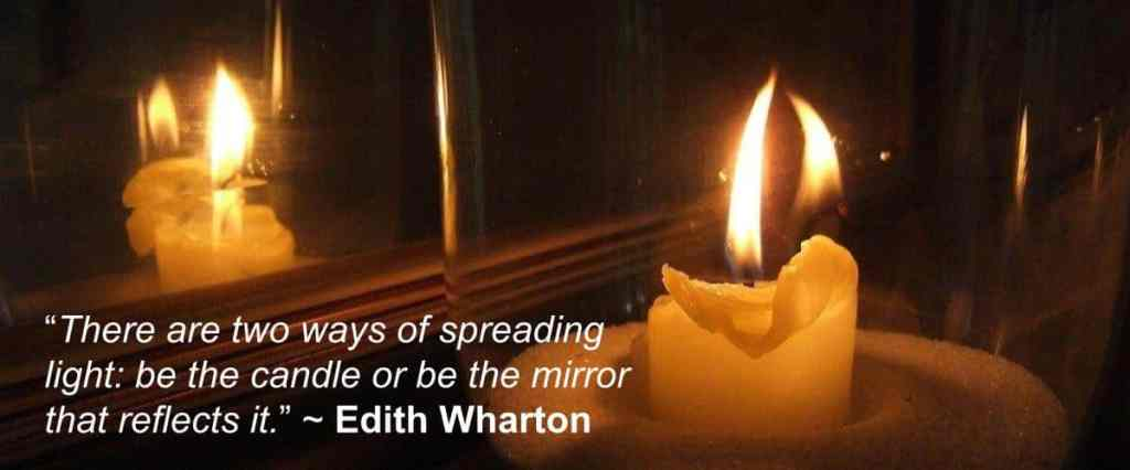 """There are two ways of spreading light: be the candle or be the mirror that reflects it."" ~ Edith Wharton"