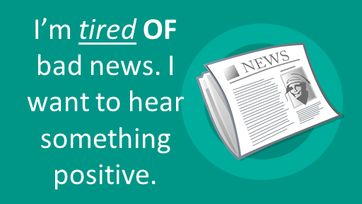 Adjectives with the preposition OF I'm tired OF bad news. I want to hear something positive.