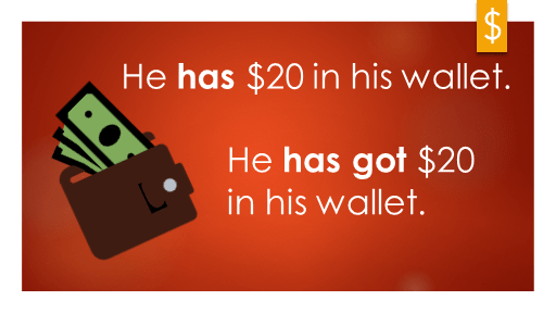 Have or Have got - He has $20 in his wallet. He has got $20 in his wallet.