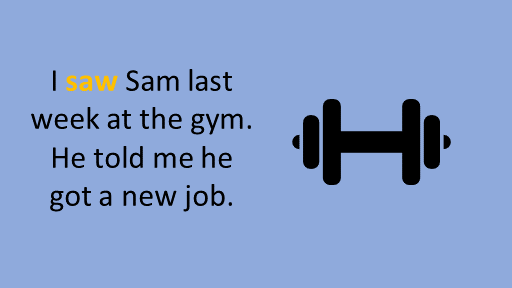 I saw Sam last week at the gym. He told me he got a new job. see watch look at pdf