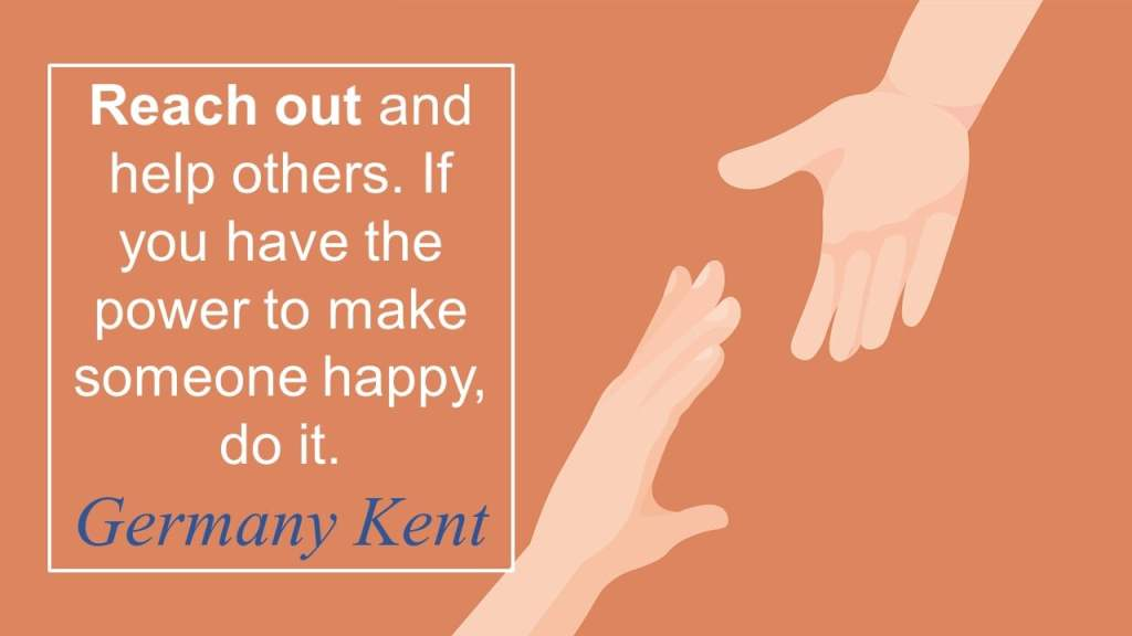 Reach out and help others. If you have the power to make someone happy, do it.  Germany Kent
