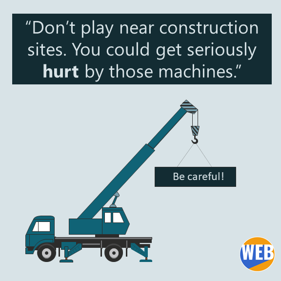 Don't play near construction sites. You could get seriously hurt by those machines.