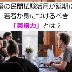英語の民間試験活用が延期に。若者が身につけるべき「英語力」とは?