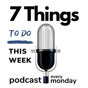 7 Things To Do This Week Podcast